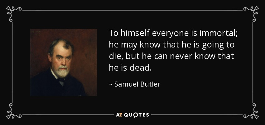 To himself everyone is immortal; he may know that he is going to die, but he can never know that he is dead. - Samuel Butler
