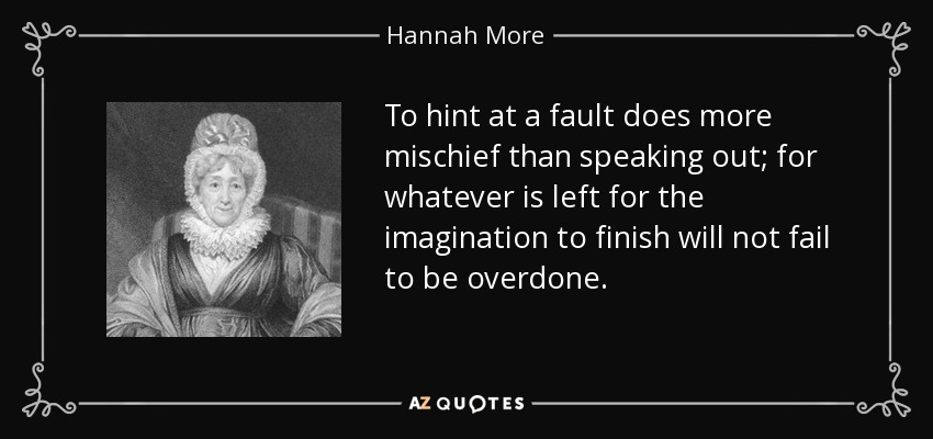 To hint at a fault does more mischief than speaking out; for whatever is left for the imagination to finish will not fail to be overdone. - Hannah More
