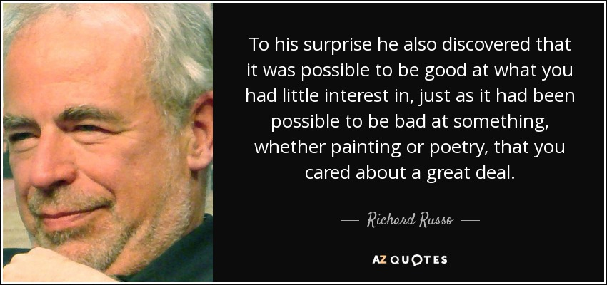 To his surprise he also discovered that it was possible to be good at what you had little interest in, just as it had been possible to be bad at something, whether painting or poetry, that you cared about a great deal. - Richard Russo
