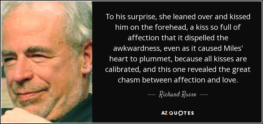To his surprise, she leaned over and kissed him on the forehead, a kiss so full of affection that it dispelled the awkwardness, even as it caused Miles' heart to plummet, because all kisses are calibrated, and this one revealed the great chasm between affection and love. - Richard Russo