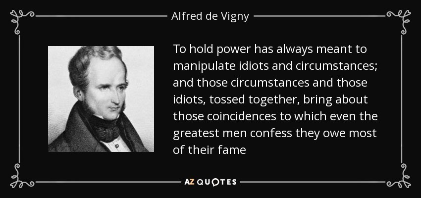 To hold power has always meant to manipulate idiots and circumstances; and those circumstances and those idiots, tossed together, bring about those coincidences to which even the greatest men confess they owe most of their fame - Alfred de Vigny