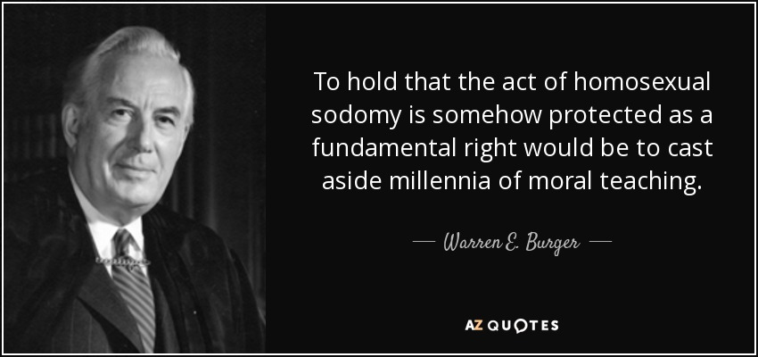 To hold that the act of homosexual sodomy is somehow protected as a fundamental right would be to cast aside millennia of moral teaching. - Warren E. Burger