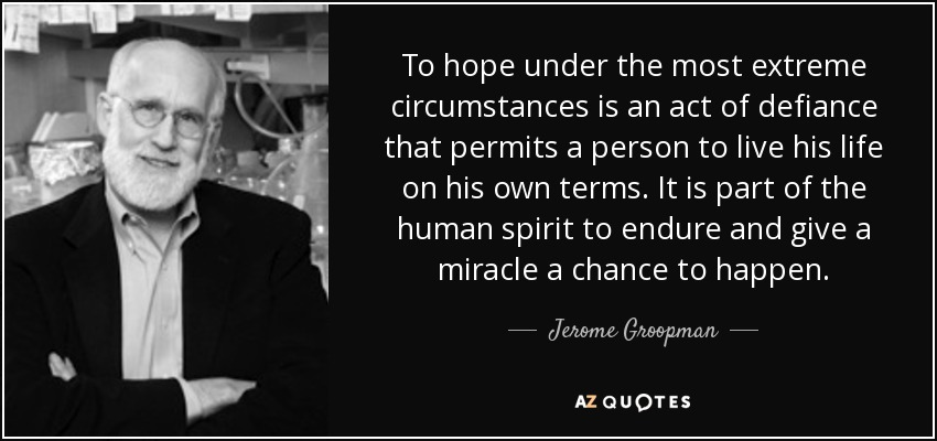 To hope under the most extreme circumstances is an act of defiance that permits a person to live his life on his own terms. It is part of the human spirit to endure and give a miracle a chance to happen. - Jerome Groopman