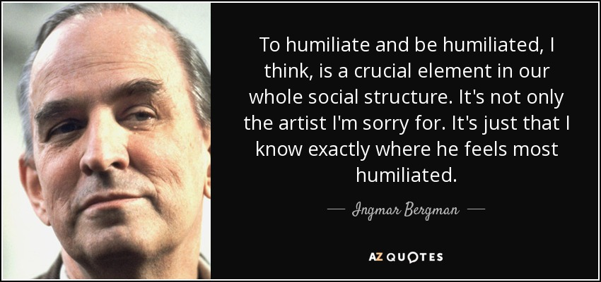 To humiliate and be humiliated, I think, is a crucial element in our whole social structure. It's not only the artist I'm sorry for. It's just that I know exactly where he feels most humiliated. - Ingmar Bergman