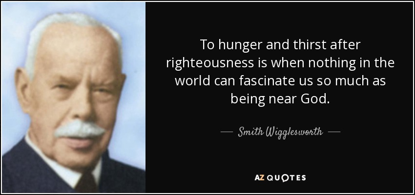 To hunger and thirst after righteousness is when nothing in the world can fascinate us so much as being near God. - Smith Wigglesworth