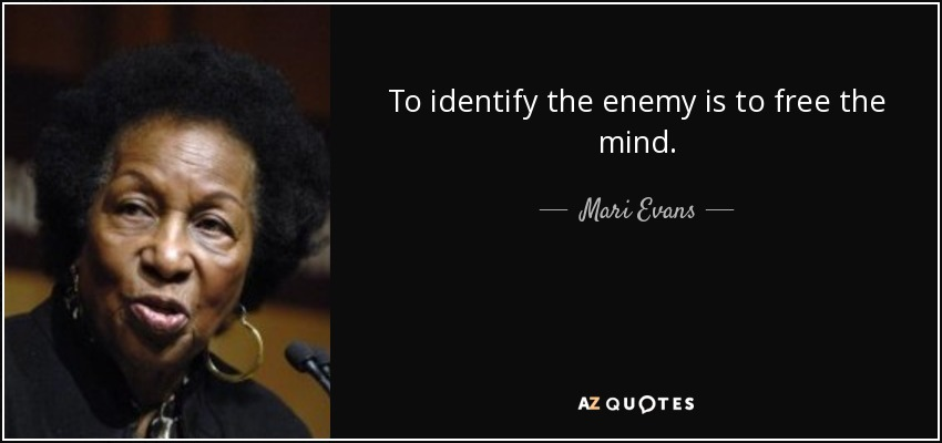To identify the enemy is to free the mind. - Mari Evans
