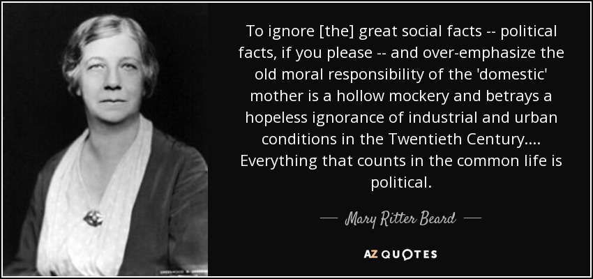 To ignore [the] great social facts -- political facts, if you please -- and over-emphasize the old moral responsibility of the 'domestic' mother is a hollow mockery and betrays a hopeless ignorance of industrial and urban conditions in the Twentieth Century. ... Everything that counts in the common life is political. - Mary Ritter Beard