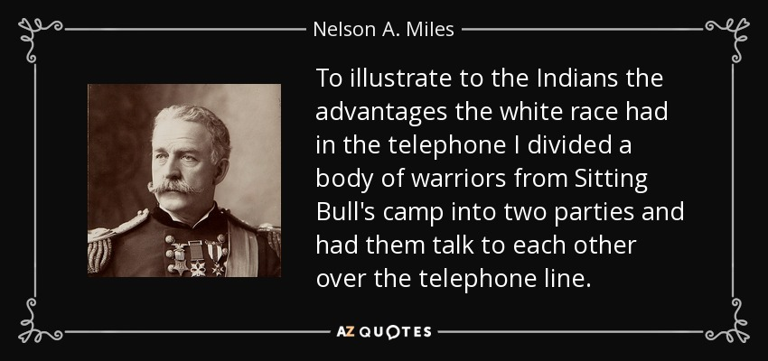 To illustrate to the Indians the advantages the white race had in the telephone I divided a body of warriors from Sitting Bull's camp into two parties and had them talk to each other over the telephone line. - Nelson A. Miles
