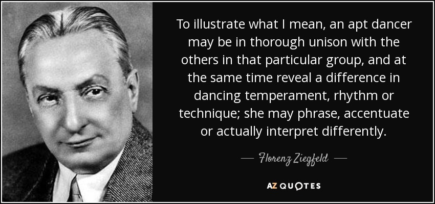 To illustrate what I mean, an apt dancer may be in thorough unison with the others in that particular group, and at the same time reveal a difference in dancing temperament, rhythm or technique; she may phrase, accentuate or actually interpret differently. - Florenz Ziegfeld