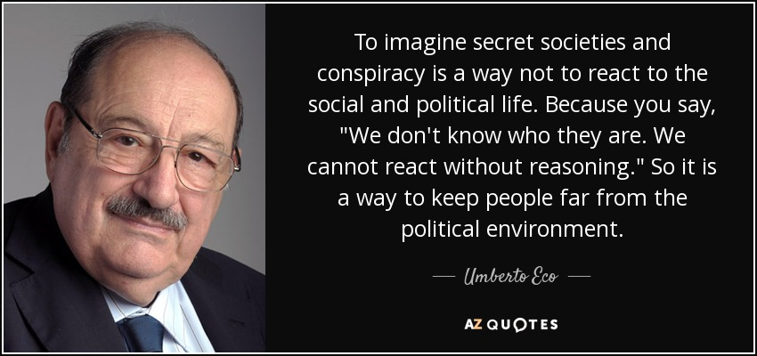 To imagine secret societies and conspiracy is a way not to react to the social and political life. Because you say,