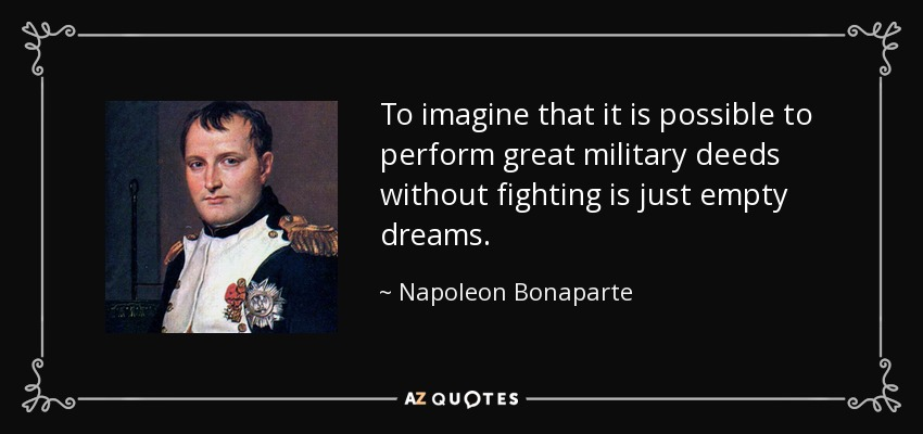 To imagine that it is possible to perform great military deeds without fighting is just empty dreams. - Napoleon Bonaparte