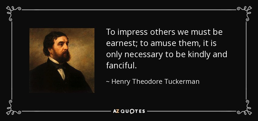To impress others we must be earnest; to amuse them, it is only necessary to be kindly and fanciful. - Henry Theodore Tuckerman