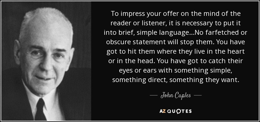 To impress your offer on the mind of the reader or listener, it is necessary to put it into brief, simple language...No farfetched or obscure statement will stop them. You have got to hit them where they live in the heart or in the head. You have got to catch their eyes or ears with something simple, something direct, something they want. - John Caples