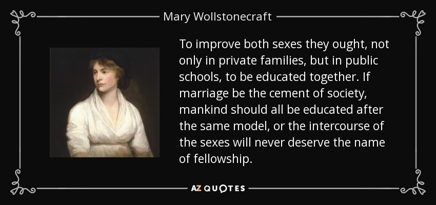 To improve both sexes they ought, not only in private families, but in public schools, to be educated together. If marriage be the cement of society, mankind should all be educated after the same model, or the intercourse of the sexes will never deserve the name of fellowship. - Mary Wollstonecraft