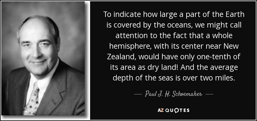 To indicate how large a part of the Earth is covered by the oceans, we might call attention to the fact that a whole hemisphere, with its center near New Zealand, would have only one-tenth of its area as dry land! And the average depth of the seas is over two miles. - Paul J. H. Schoemaker