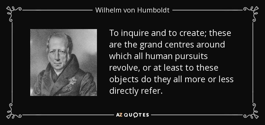 To inquire and to create; these are the grand centres around which all human pursuits revolve, or at least to these objects do they all more or less directly refer. - Wilhelm von Humboldt