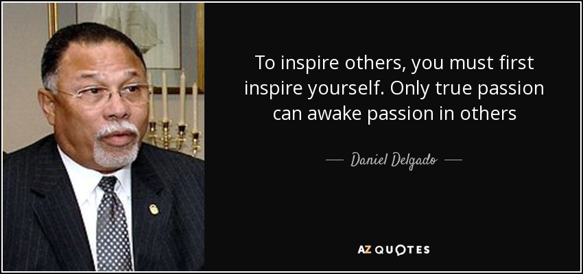 To inspire others, you must first inspire yourself. Only true passion can awake passion in others - Daniel Delgado