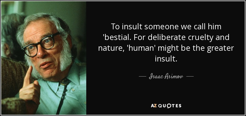 To insult someone we call him 'bestial. For deliberate cruelty and nature, 'human' might be the greater insult. - Isaac Asimov