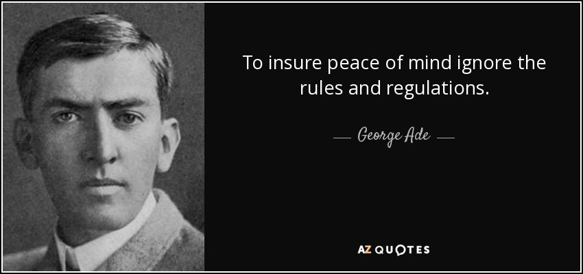 To insure peace of mind ignore the rules and regulations. - George Ade