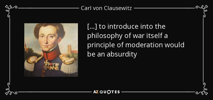 [...] to introduce into the philosophy of war itself a principle of moderation would be an absurdity - Carl von Clausewitz
