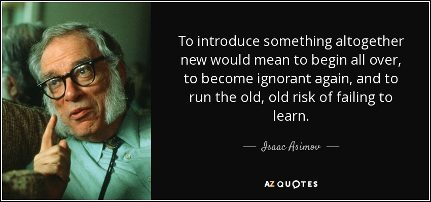 To introduce something altogether new would mean to begin all over, to become ignorant again, and to run the old, old risk of failing to learn. - Isaac Asimov