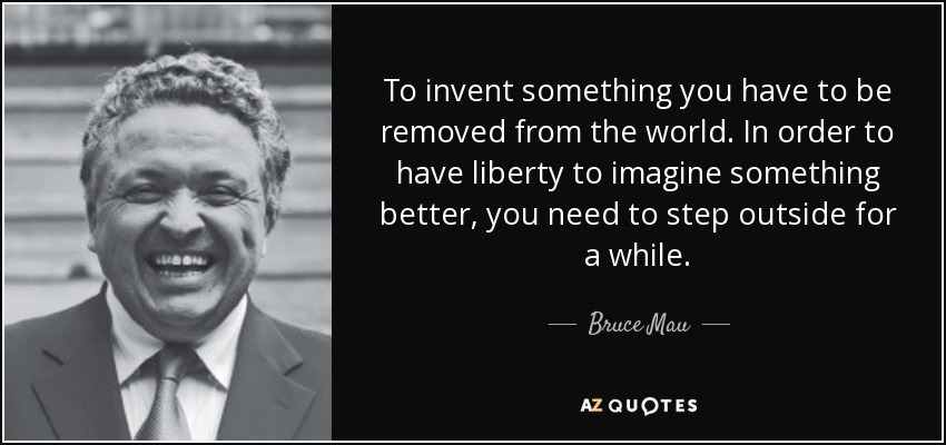 To invent something you have to be removed from the world. In order to have liberty to imagine something better, you need to step outside for a while. - Bruce Mau