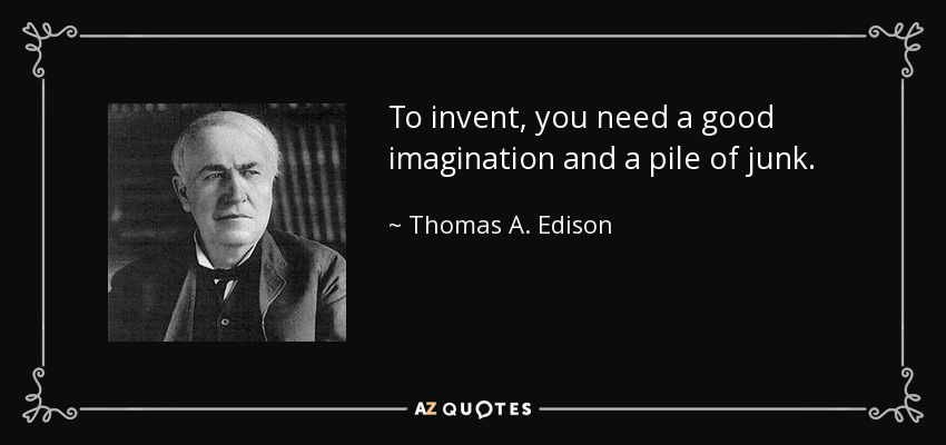 To invent, you need a good imagination and a pile of junk. - Thomas A. Edison