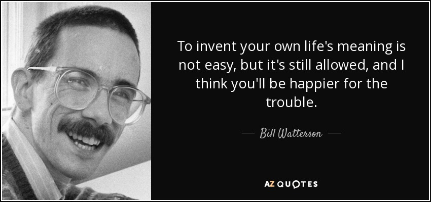 To invent your own life's meaning is not easy, but it's still allowed, and I think you'll be happier for the trouble. - Bill Watterson
