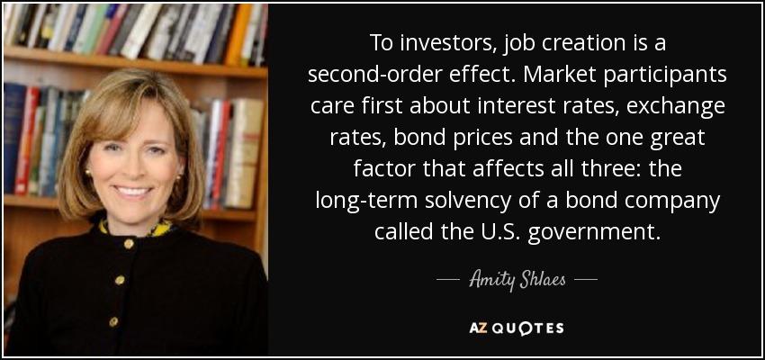 To investors, job creation is a second-order effect. Market participants care first about interest rates, exchange rates, bond prices and the one great factor that affects all three: the long-term solvency of a bond company called the U.S. government. - Amity Shlaes