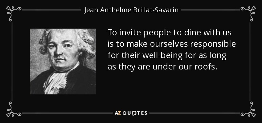 To invite people to dine with us is to make ourselves responsible for their well-being for as long as they are under our roofs. - Jean Anthelme Brillat-Savarin