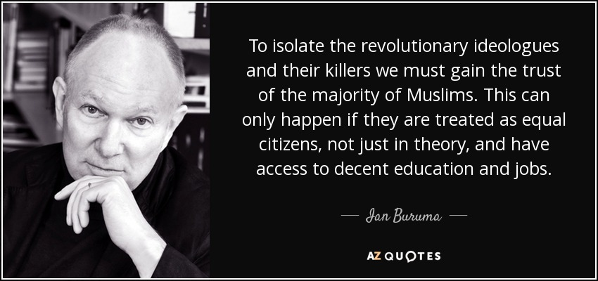 To isolate the revolutionary ideologues and their killers we must gain the trust of the majority of Muslims. This can only happen if they are treated as equal citizens, not just in theory, and have access to decent education and jobs. - Ian Buruma