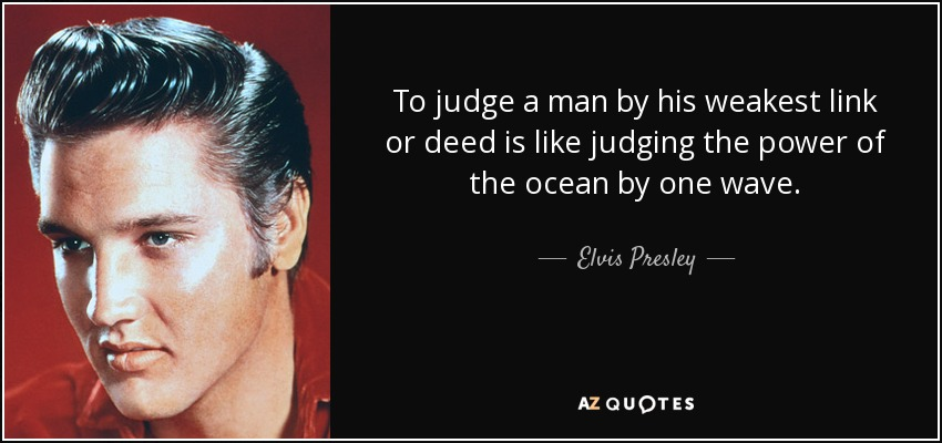 To judge a man by his weakest link or deed is like judging the power of the ocean by one wave. - Elvis Presley