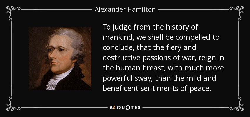 To judge from the history of mankind, we shall be compelled to conclude, that the fiery and destructive passions of war, reign in the human breast, with much more powerful sway, than the mild and beneficent sentiments of peace. - Alexander Hamilton