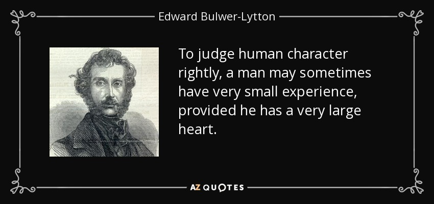 To judge human character rightly, a man may sometimes have very small experience, provided he has a very large heart. - Edward Bulwer-Lytton, 1st Baron Lytton