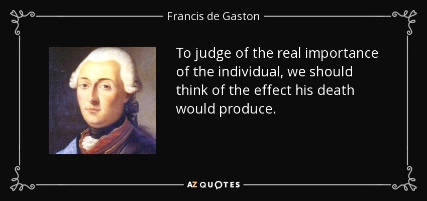 To judge of the real importance of the individual, we should think of the effect his death would produce. - Francis de Gaston, Chevalier de Levis