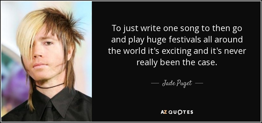 To just write one song to then go and play huge festivals all around the world it's exciting and it's never really been the case. - Jade Puget