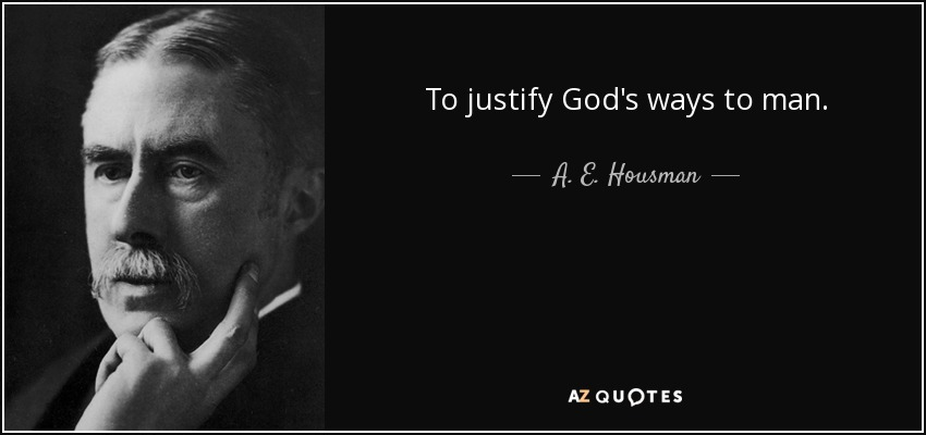 To justify God's ways to man. - A. E. Housman