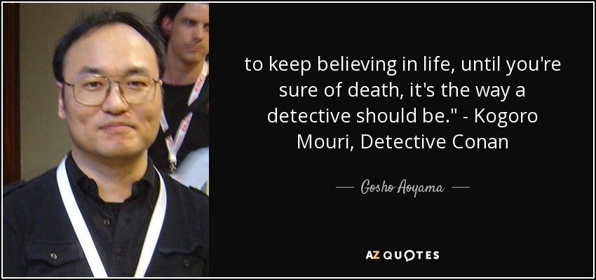 to keep believing in life, until you're sure of death, it's the way a detective should be.