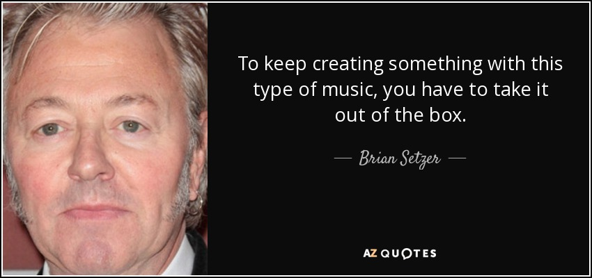 To keep creating something with this type of music, you have to take it out of the box. - Brian Setzer