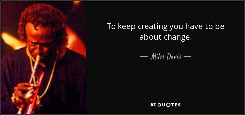 To keep creating you have to be about change. - Miles Davis