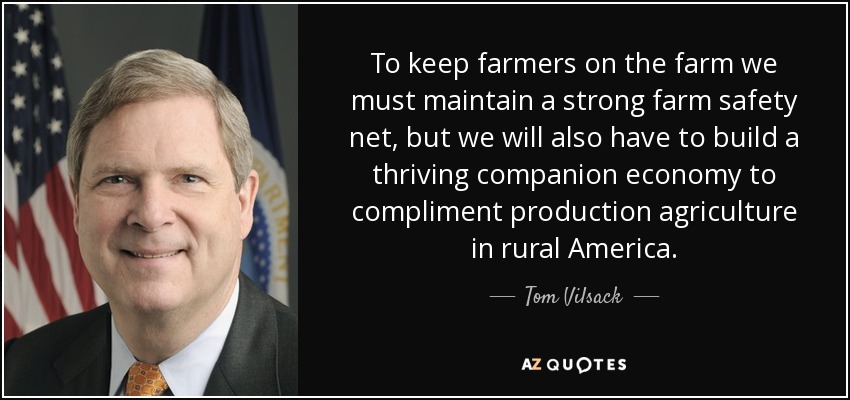 To keep farmers on the farm we must maintain a strong farm safety net, but we will also have to build a thriving companion economy to compliment production agriculture in rural America. - Tom Vilsack