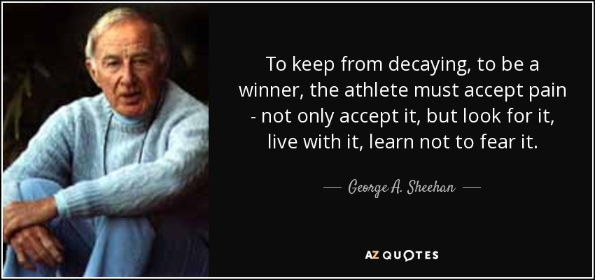To keep from decaying, to be a winner, the athlete must accept pain - not only accept it, but look for it, live with it, learn not to fear it. - George A. Sheehan