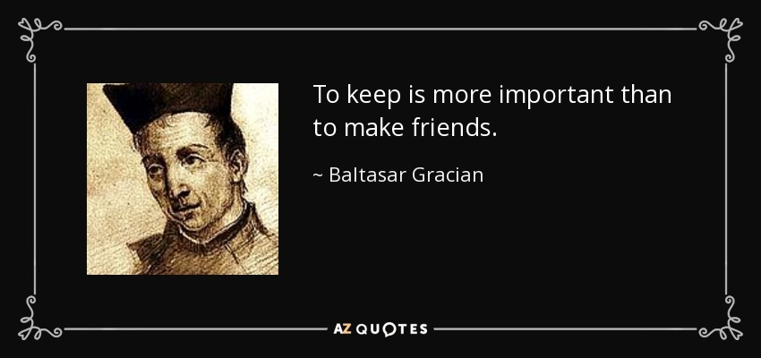 To keep is more important than to make friends. - Baltasar Gracian