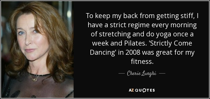 To keep my back from getting stiff, I have a strict regime every morning of stretching and do yoga once a week and Pilates. 'Strictly Come Dancing' in 2008 was great for my fitness. - Cherie Lunghi