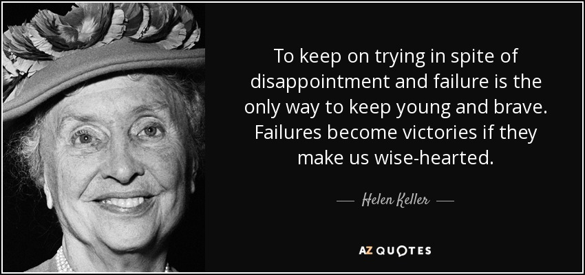 To keep on trying in spite of disappointment and failure is the only way to keep young and brave. Failures become victories if they make us wise-hearted. - Helen Keller