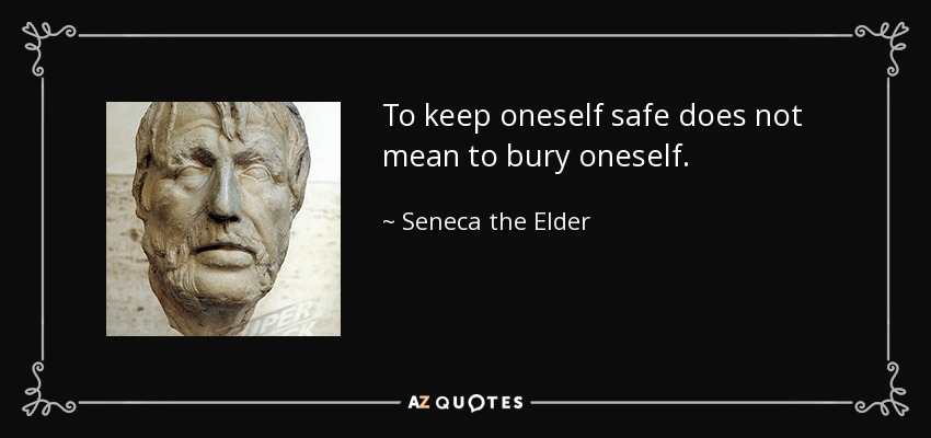 To keep oneself safe does not mean to bury oneself. - Seneca the Elder