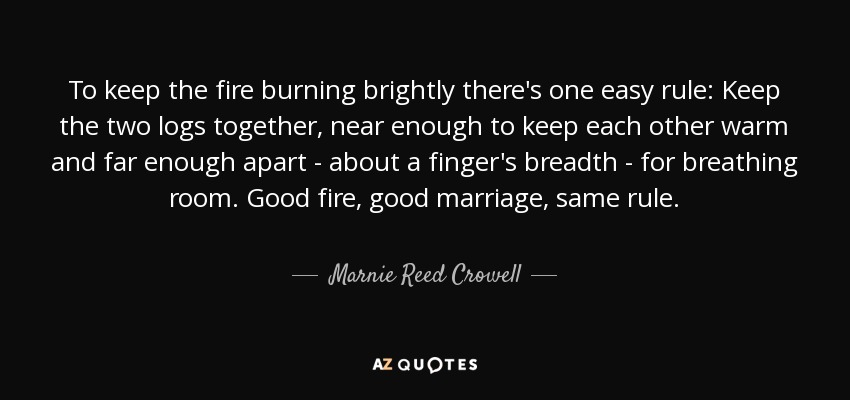 To keep the fire burning brightly there's one easy rule: Keep the two logs together, near enough to keep each other warm and far enough apart - about a finger's breadth - for breathing room. Good fire, good marriage, same rule. - Marnie Reed Crowell