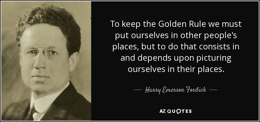 To keep the Golden Rule we must put ourselves in other people's places, but to do that consists in and depends upon picturing ourselves in their places. - Harry Emerson Fosdick