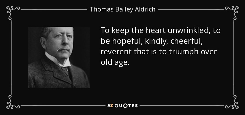 To keep the heart unwrinkled, to be hopeful, kindly, cheerful, reverent that is to triumph over old age. - Thomas Bailey Aldrich