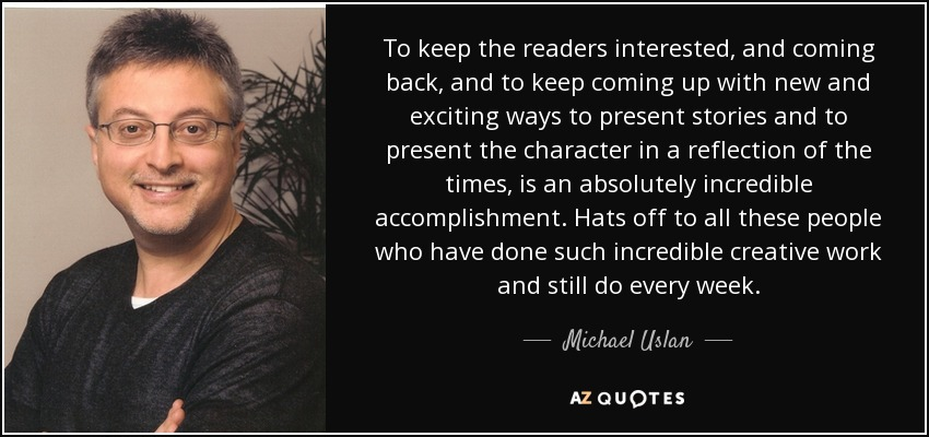 To keep the readers interested, and coming back, and to keep coming up with new and exciting ways to present stories and to present the character in a reflection of the times, is an absolutely incredible accomplishment. Hats off to all these people who have done such incredible creative work and still do every week. - Michael Uslan